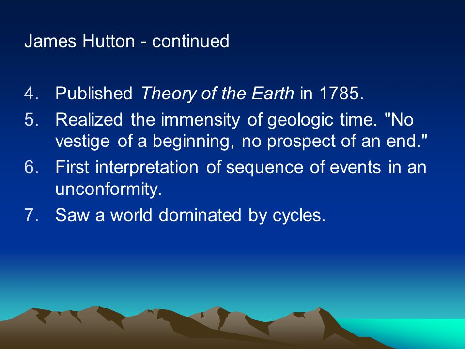 James Hutton - continued 4.Published Theory of the Earth in 1785. 5.Realized the immensity of geologic time.
