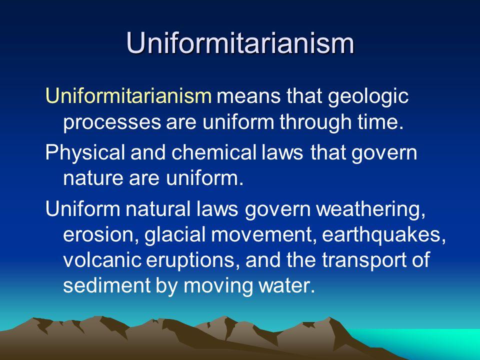 Uniformitarianism Uniformitarianism means that geologic processes are uniform through time.