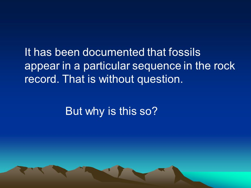 It has been documented that fossils appear in a particular sequence in the rock record. That is without question. But why is this so?