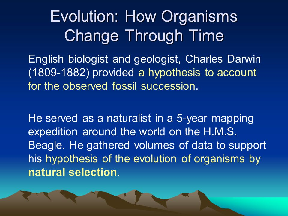 Evolution: How Organisms Change Through Time English biologist and geologist, Charles Darwin (1809-1882) provided a hypothesis to account for the obse