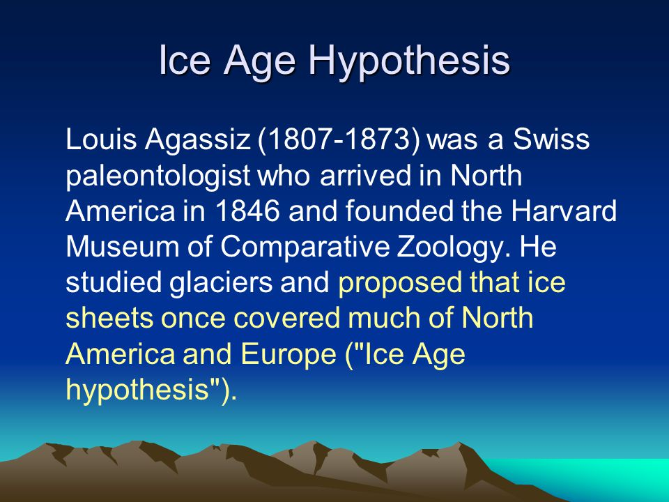 Ice Age Hypothesis Louis Agassiz (1807-1873) was a Swiss paleontologist who arrived in North America in 1846 and founded the Harvard Museum of Comparative Zoology.
