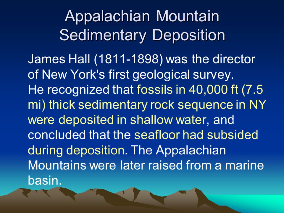 Appalachian Mountain Sedimentary Deposition James Hall (1811-1898) was the director of New York's first geological survey. He recognized that fossils