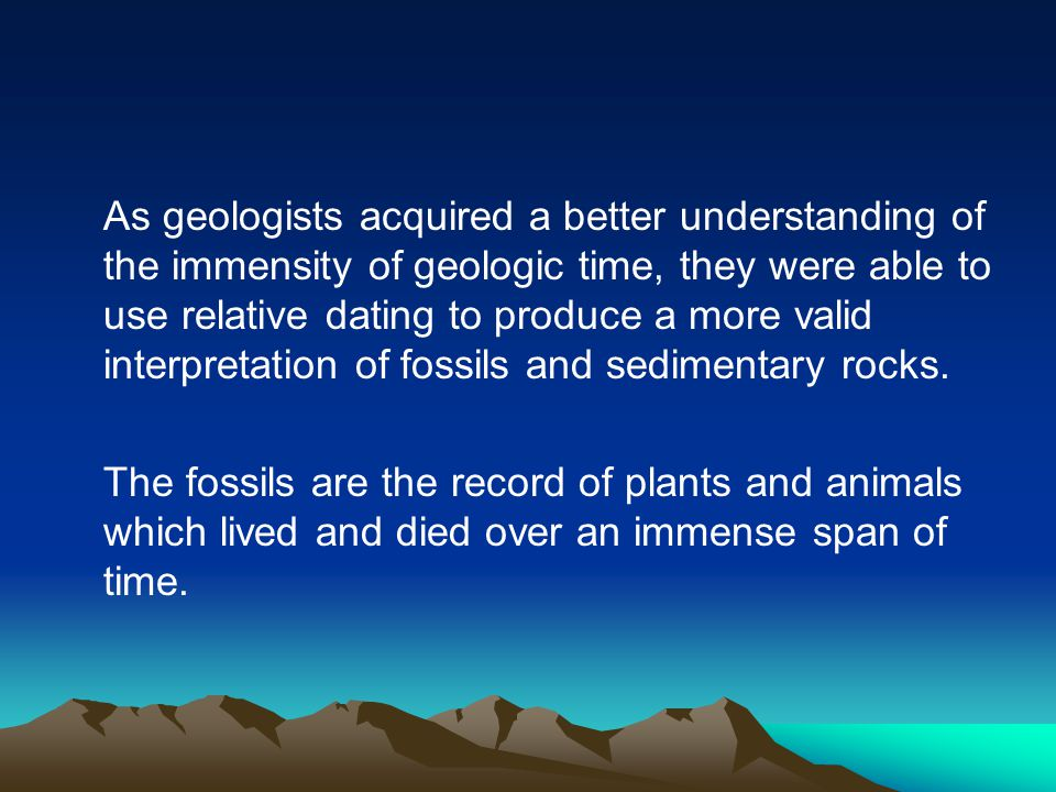 As geologists acquired a better understanding of the immensity of geologic time, they were able to use relative dating to produce a more valid interpr
