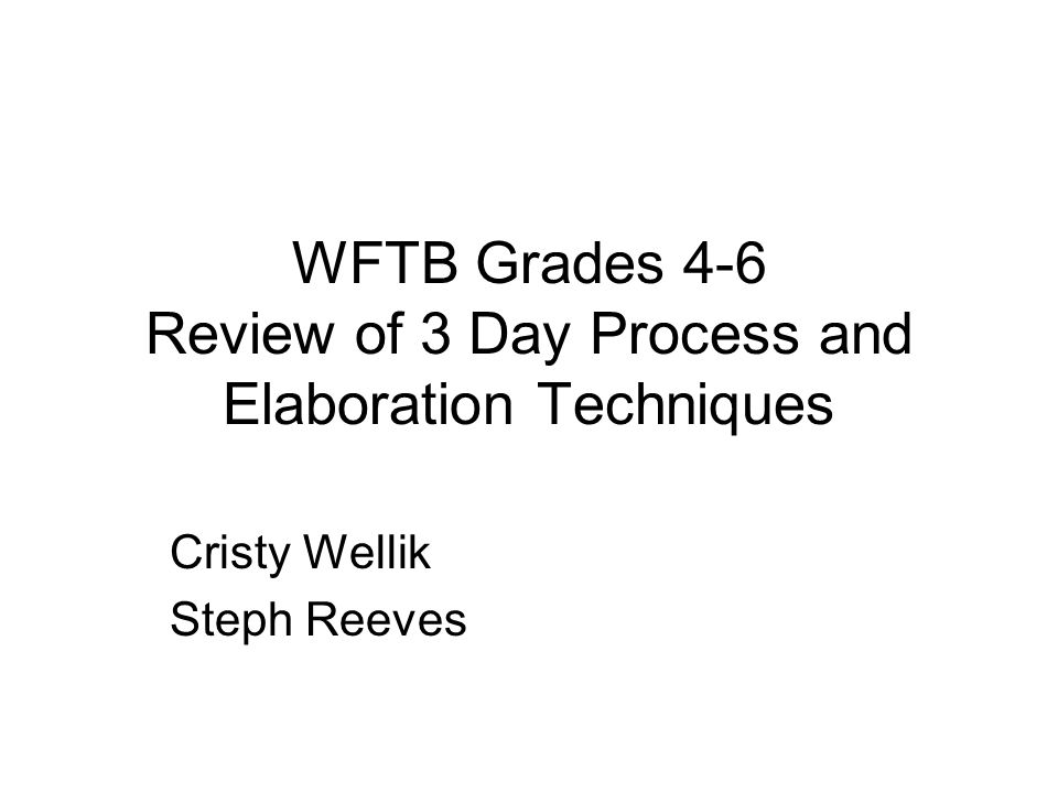 WFTB Grades 4-6 Review of 3 Day Process and Elaboration Techniques Cristy Wellik Steph Reeves