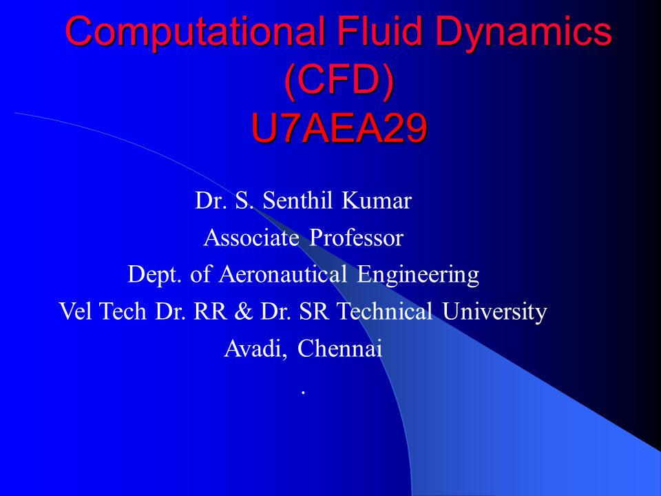 Computational Fluid Dynamics (CFD) U7AEA29 Dr. S. Senthil Kumar Associate Professor Dept. of Aeronautical Engineering Vel Tech Dr. RR & Dr. SR Technic
