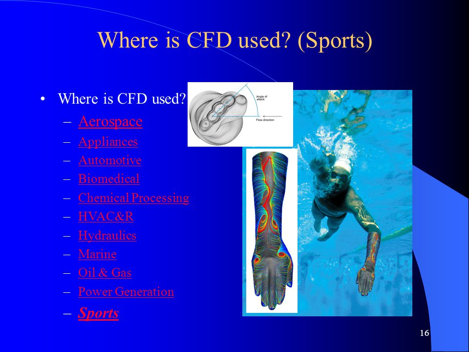 16 Where is CFD used? (Sports) Where is CFD used? –AerospaceAerospace –AppliancesAppliances –AutomotiveAutomotive –BiomedicalBiomedical –Chemical Proc