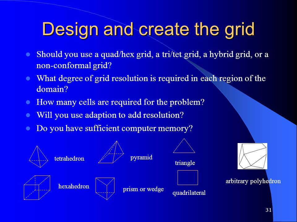 31 Design and create the grid Should you use a quad/hex grid, a tri/tet grid, a hybrid grid, or a non-conformal grid? What degree of grid resolution i