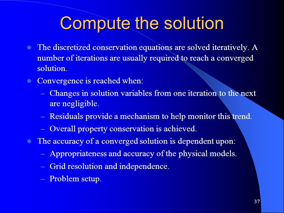 37 Compute the solution The discretized conservation equations are solved iteratively. A number of iterations are usually required to reach a converge