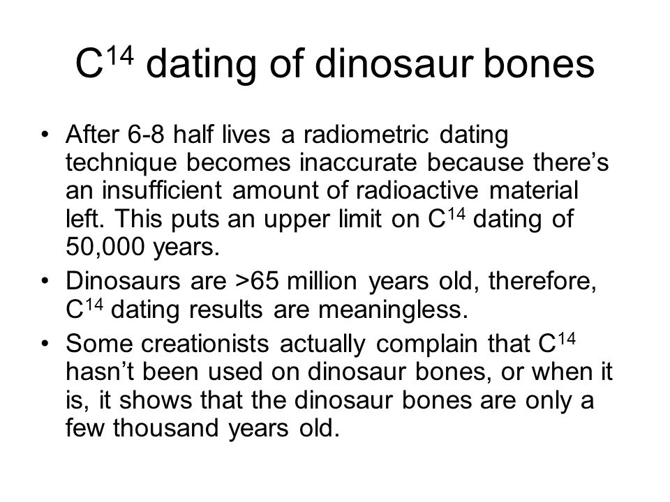 C 14 dating of dinosaur bones After 6-8 half lives a radiometric dating technique becomes inaccurate because there's an insufficient amount of radioac