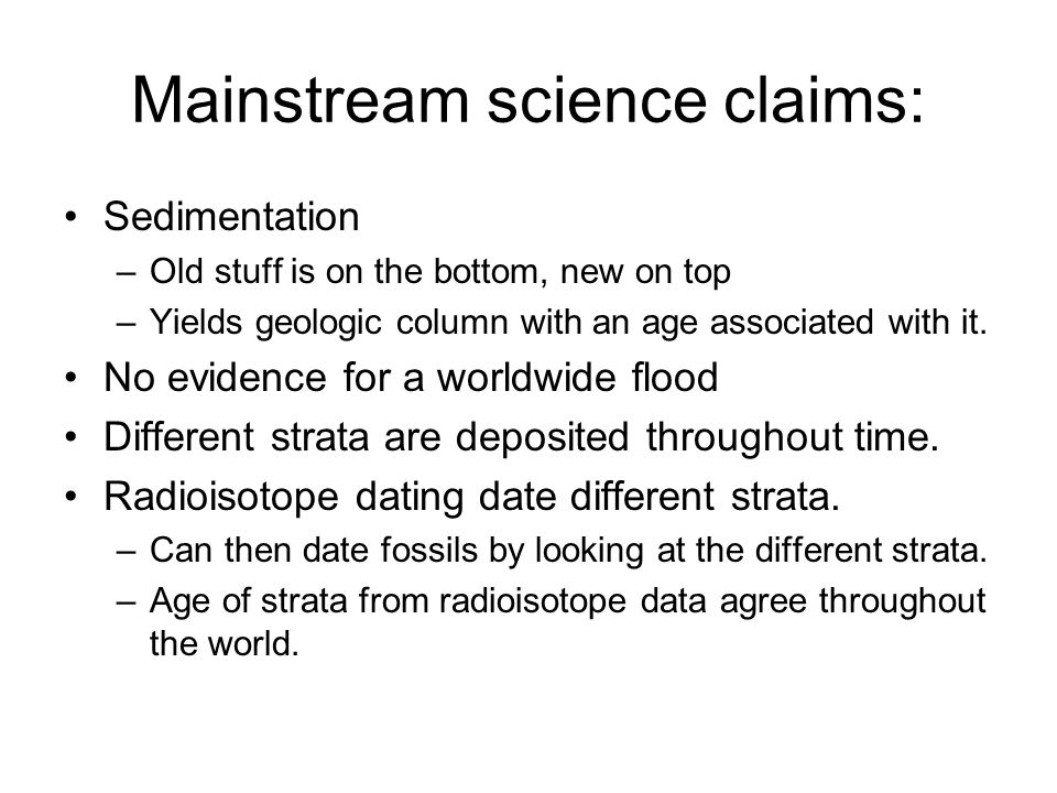 Mainstream science claims: Sedimentation –Old stuff is on the bottom, new on top –Yields geologic column with an age associated with it. No evidence f