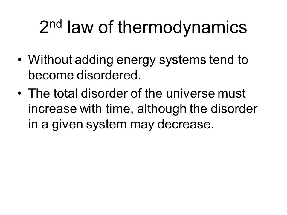 2 nd law of thermodynamics Without adding energy systems tend to become disordered. The total disorder of the universe must increase with time, althou