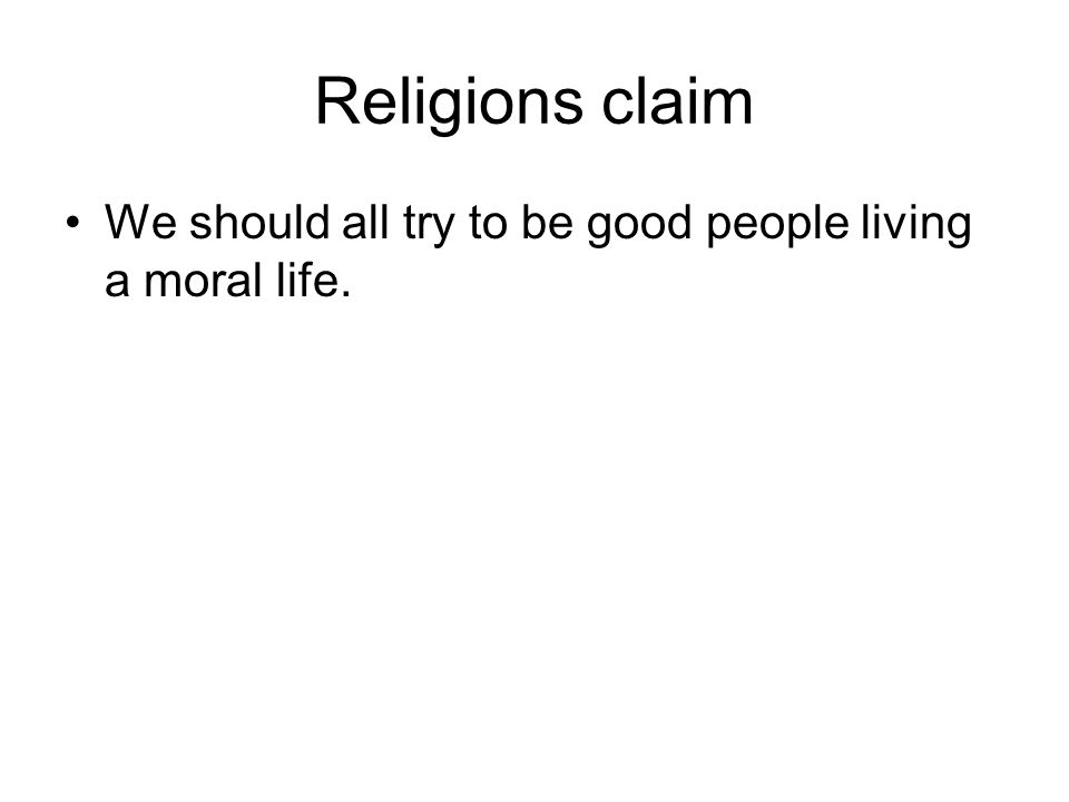 Religions claim We should all try to be good people living a moral life.