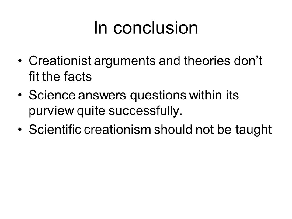In conclusion Creationist arguments and theories don't fit the facts Science answers questions within its purview quite successfully. Scientific creat
