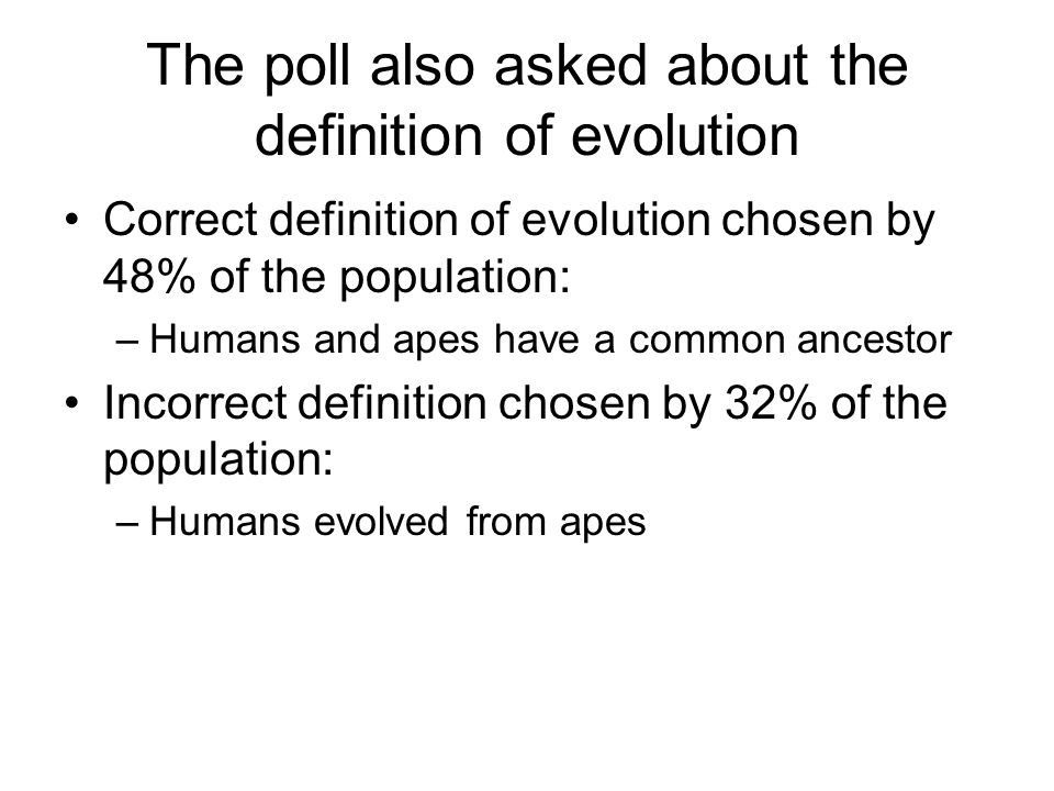 The poll also asked about the definition of evolution Correct definition of evolution chosen by 48% of the population: –Humans and apes have a common