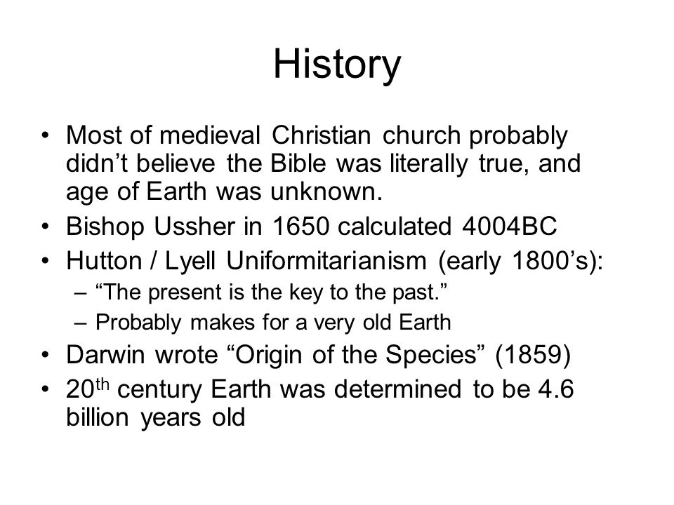 History Most of medieval Christian church probably didn't believe the Bible was literally true, and age of Earth was unknown. Bishop Ussher in 1650 ca