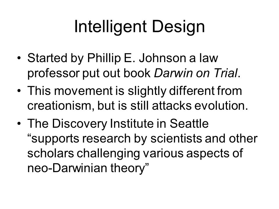 Intelligent Design Started by Phillip E. Johnson a law professor put out book Darwin on Trial. This movement is slightly different from creationism, b