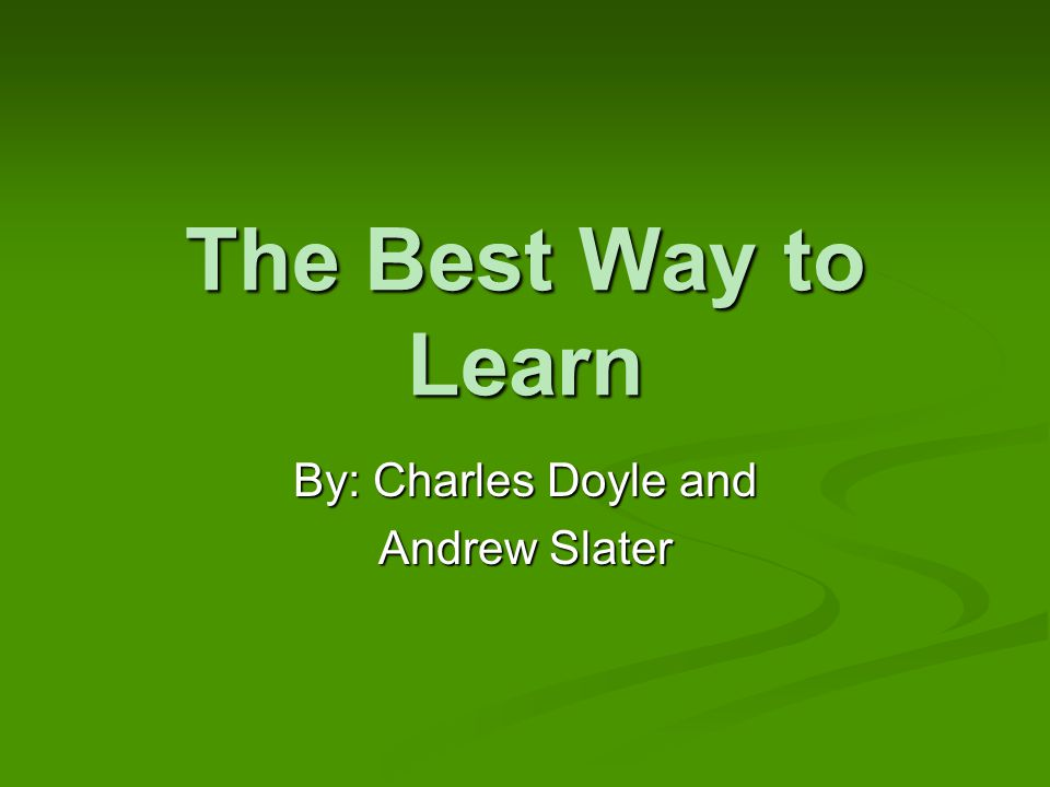 The Best Way to Learn By: Charles Doyle and Andrew Slater