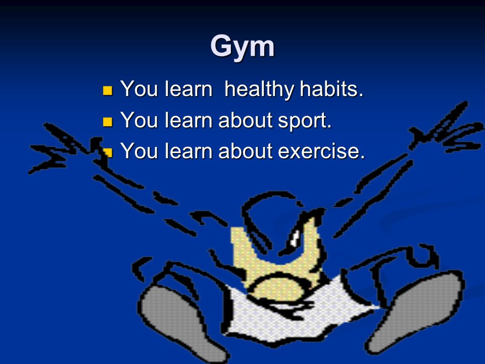 Gym You learn healthy habits. You learn healthy habits.