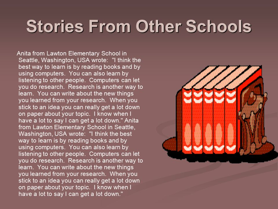 Stories From Other Schools Anita from Lawton Elementary School in Seattle, Washington, USA wrote: I think the best way to learn is by reading books and by using computers.