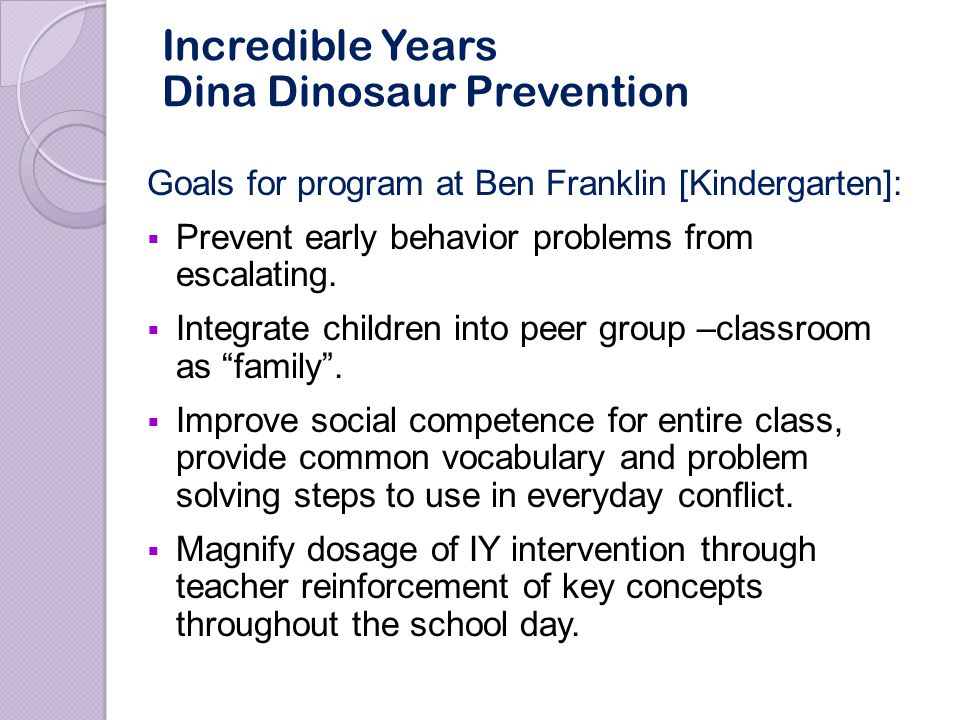 Implementation at Ben Franklin during School Year 2007-2008:  Offered 2 times a 6-day cycle in 5 kindergarten classrooms  Lessons over entire school year, seven units in sequential order [rules/behavior, feelings, problem solving, anger management, peer relations etc.]  Led by Children's Mental Health Incredible Years staff with Ben Franklin teachers participating in planning and delivery of lessons Incredible Years Dina Dinosaur Prevention - Children