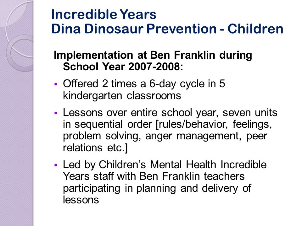 Incredible Years Teacher Training at Ben Franklin Teacher training at Ben Franklin during School Year 2007-2008 included:  Five full day interactive classroom management workshops offered throughout the school year, and 3 days of training from Seattle IY trainer on Dina Dinosaur curriculum.