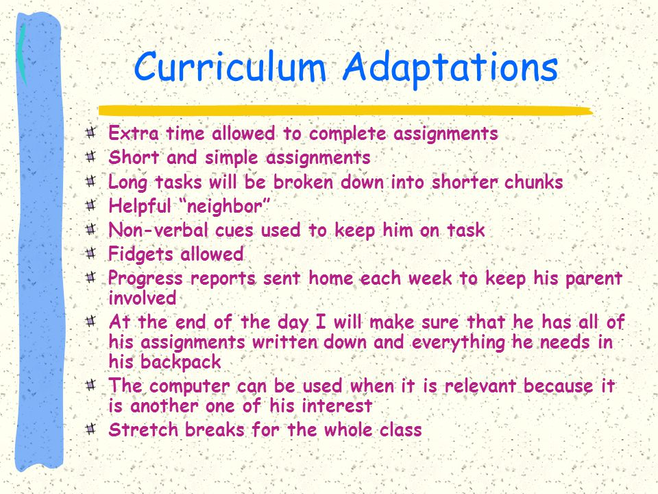 Curriculum Adaptations Extra time allowed to complete assignments Short and simple assignments Long tasks will be broken down into shorter chunks Help