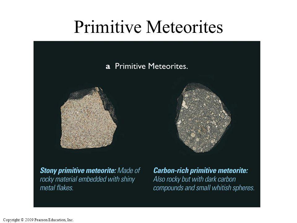 Copyright © 2009 Pearson Education, Inc. Primitive Meteorites