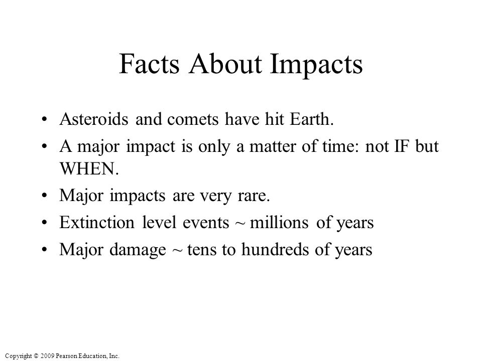 Copyright © 2009 Pearson Education, Inc. Facts About Impacts Asteroids and comets have hit Earth.