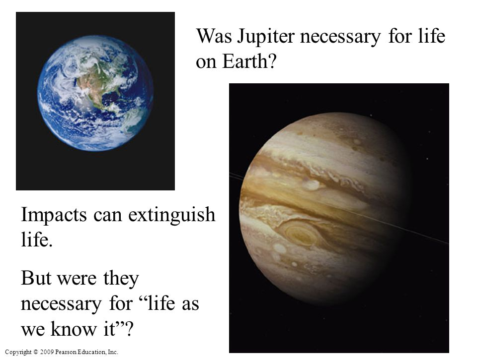 Copyright © 2009 Pearson Education, Inc. Was Jupiter necessary for life on Earth.