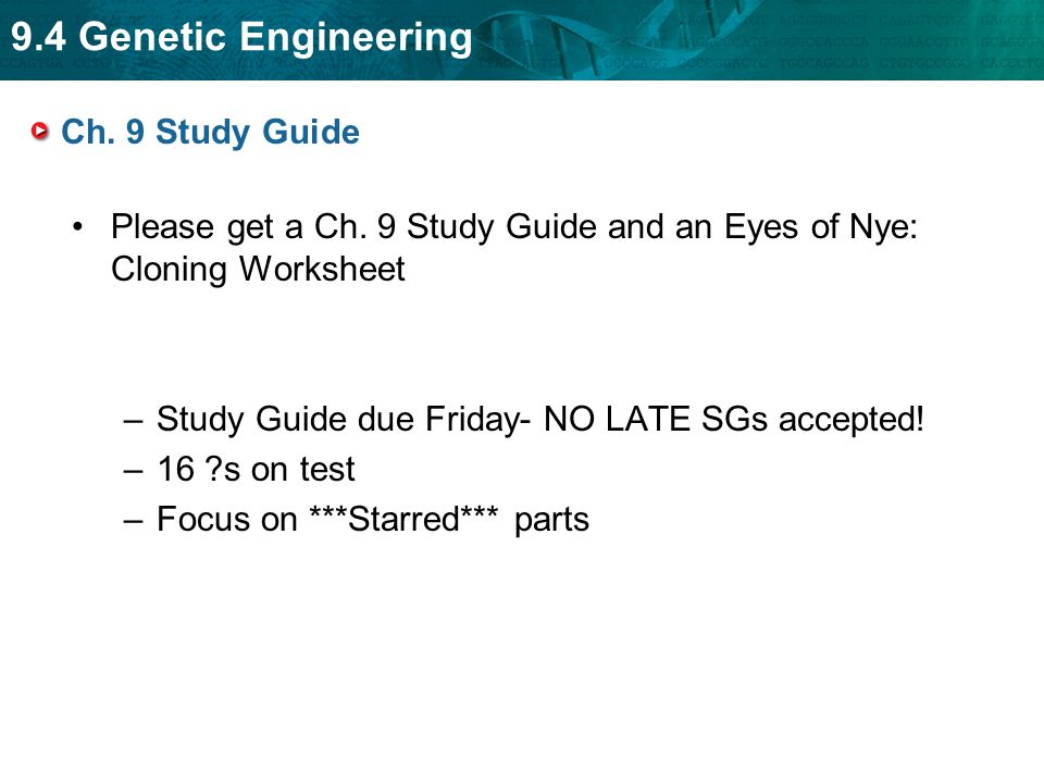 9.4 Genetic Engineering Ch. 9 Study Guide Please get a Ch. 9 Study Guide and an Eyes of Nye: Cloning Worksheet –Study Guide due Friday- NO LATE SGs ac