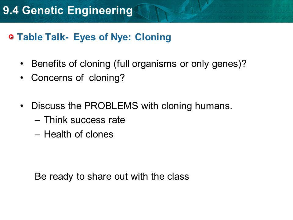 9.4 Genetic Engineering Table Talk- Eyes of Nye: Cloning Benefits of cloning (full organisms or only genes)? Concerns of cloning? Discuss the PROBLEMS