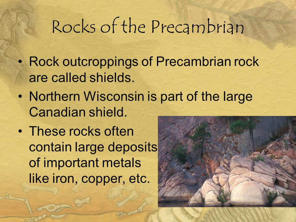 Rocks of the Precambrian Rock outcroppings of Precambrian rock are called shields. Northern Wisconsin is part of the large Canadian shield. These rock