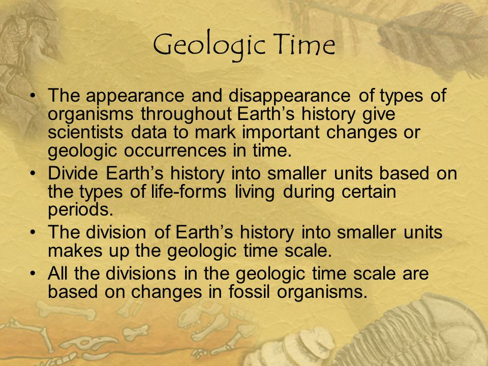 Geologic Time The appearance and disappearance of types of organisms throughout Earth's history give scientists data to mark important changes or geol