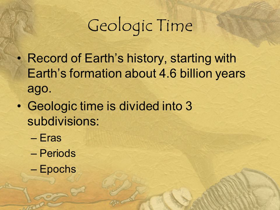 Geologic Time Record of Earth's history, starting with Earth's formation about 4.6 billion years ago. Geologic time is divided into 3 subdivisions: –E