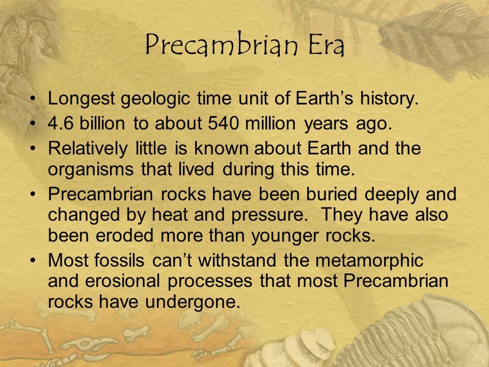 Precambrian Era Longest geologic time unit of Earth's history. 4.6 billion to about 540 million years ago. Relatively little is known about Earth and
