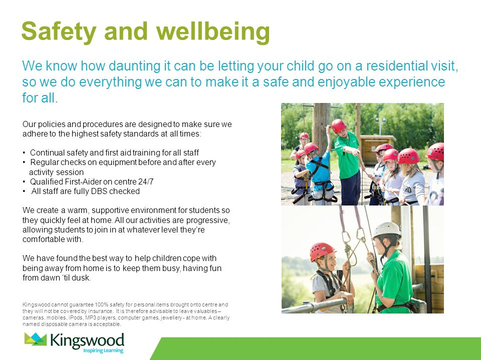 Safety and wellbeing We know how daunting it can be letting your child go on a residential visit, so we do everything we can to make it a safe and enjoyable experience for all.