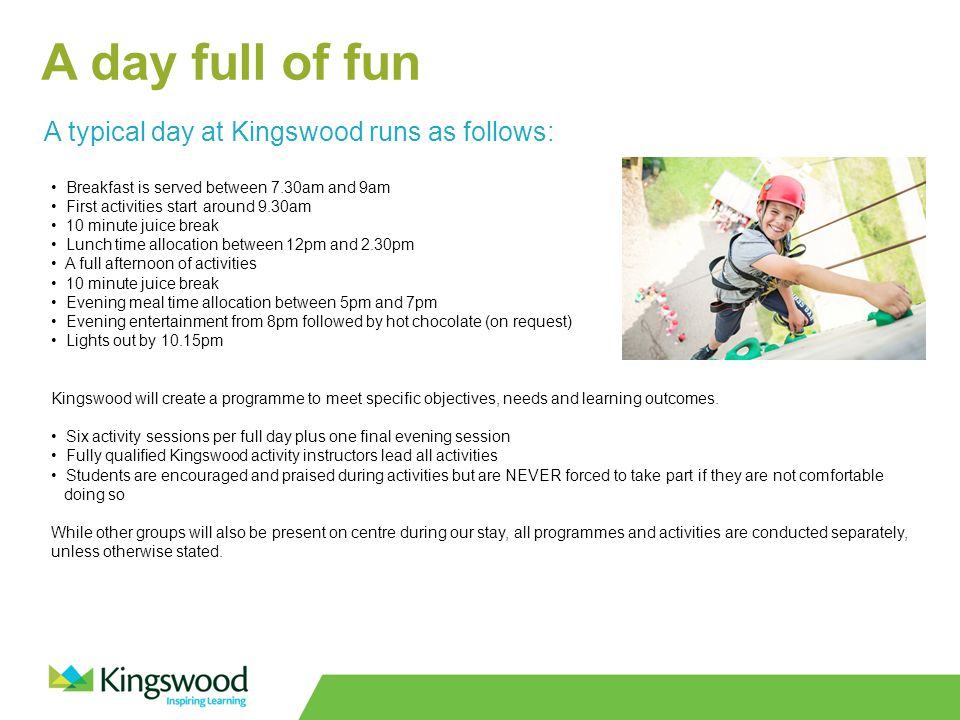A day full of fun A typical day at Kingswood runs as follows: Breakfast is served between 7.30am and 9am First activities start around 9.30am 10 minute juice break Lunch time allocation between 12pm and 2.30pm A full afternoon of activities 10 minute juice break Evening meal time allocation between 5pm and 7pm Evening entertainment from 8pm followed by hot chocolate (on request) Lights out by 10.15pm Kingswood will create a programme to meet specific objectives, needs and learning outcomes.
