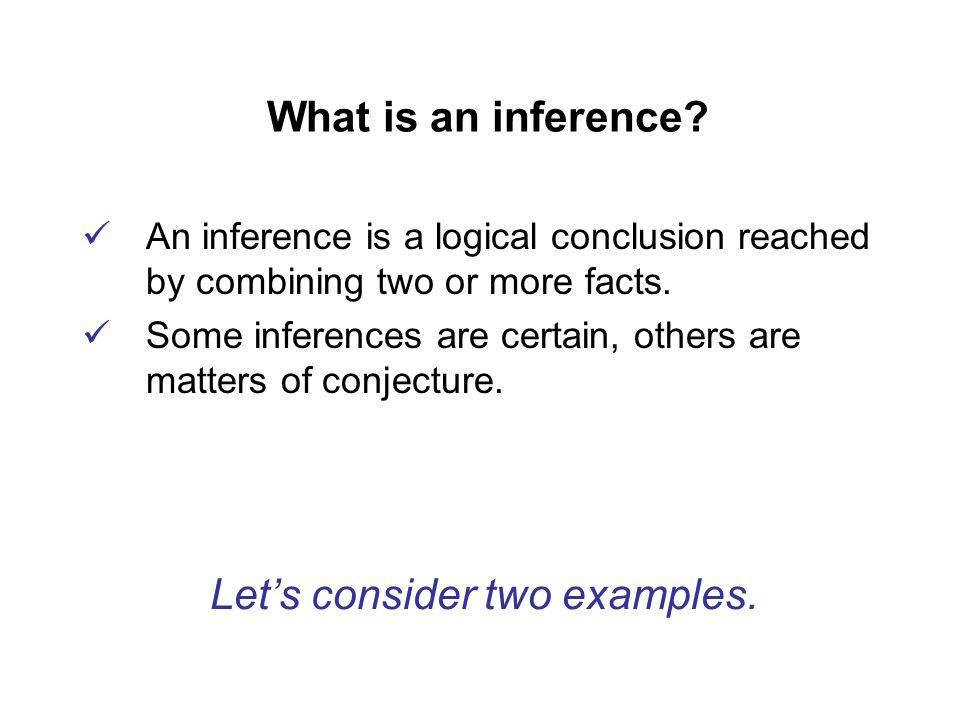 What is an inference. An inference is a logical conclusion reached by combining two or more facts.
