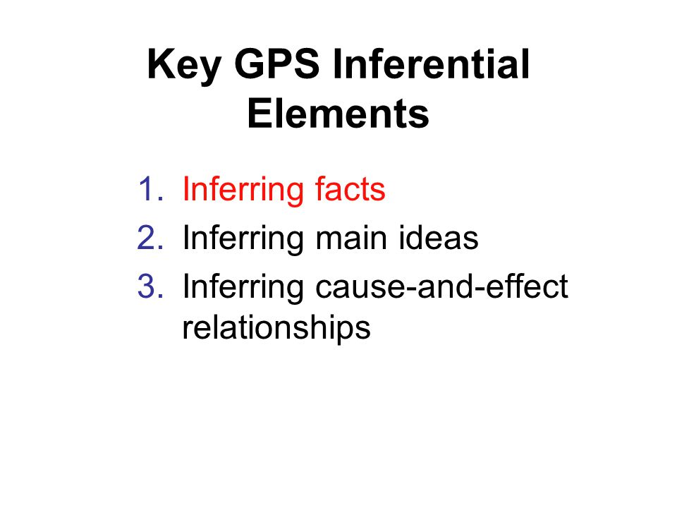 Key GPS Inferential Elements 1.Inferring facts 2.Inferring main ideas 3.Inferring cause-and-effect relationships