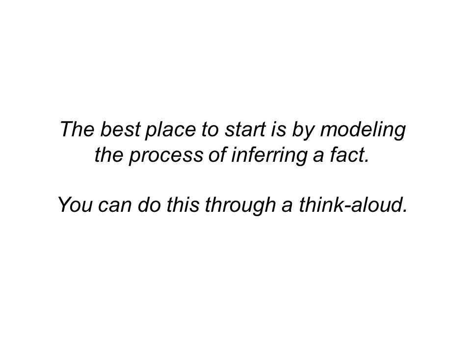 The best place to start is by modeling the process of inferring a fact.