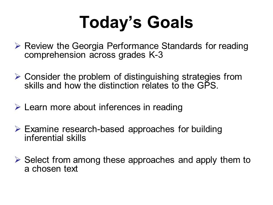 Today's Goals  Review the Georgia Performance Standards for reading comprehension across grades K-3  Consider the problem of distinguishing strategies from skills and how the distinction relates to the GPS.