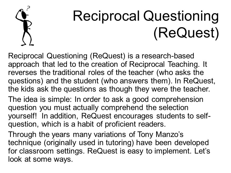 Reciprocal Questioning (ReQuest) Reciprocal Questioning (ReQuest) is a research-based approach that led to the creation of Reciprocal Teaching.