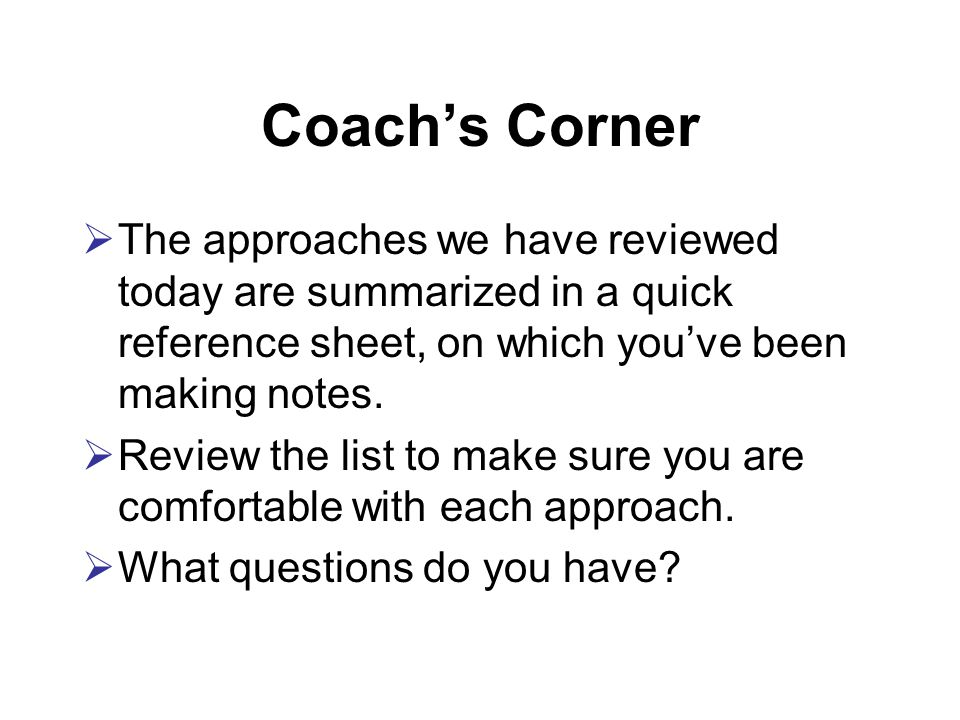 Coach's Corner  The approaches we have reviewed today are summarized in a quick reference sheet, on which you've been making notes.
