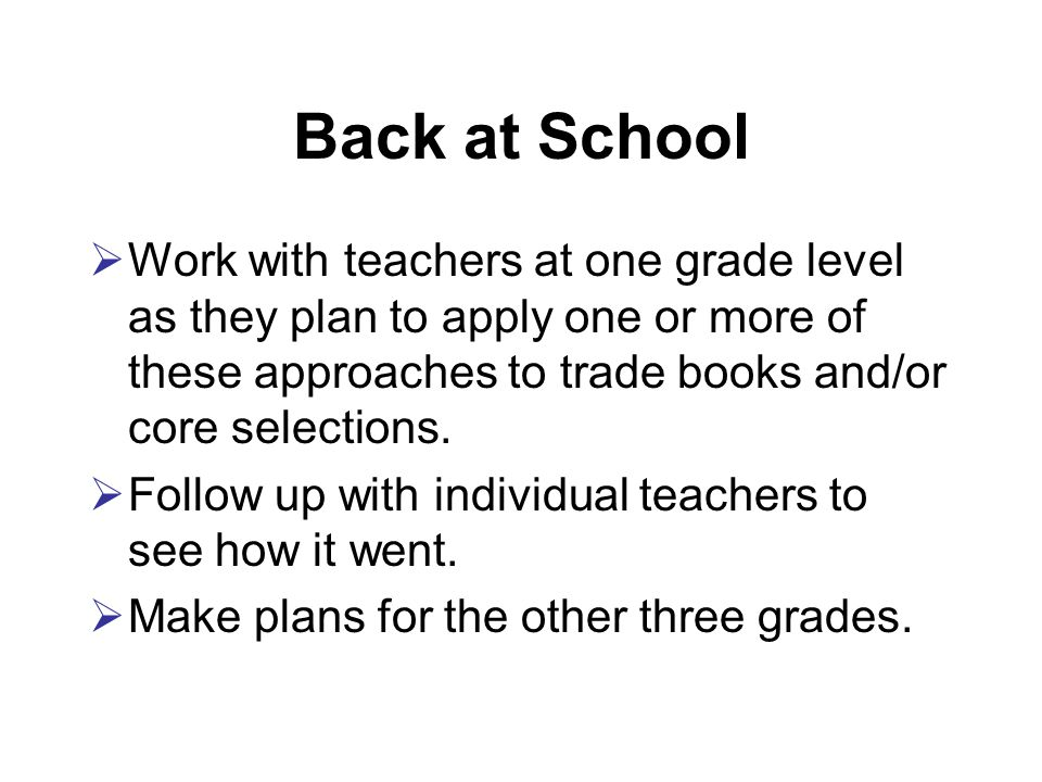 Back at School  Work with teachers at one grade level as they plan to apply one or more of these approaches to trade books and/or core selections.