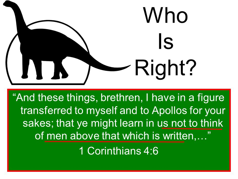 """Who Is Right? """"And these things, brethren, I have in a figure transferred to myself and to Apollos for your sakes; that ye might learn in us not to th"""