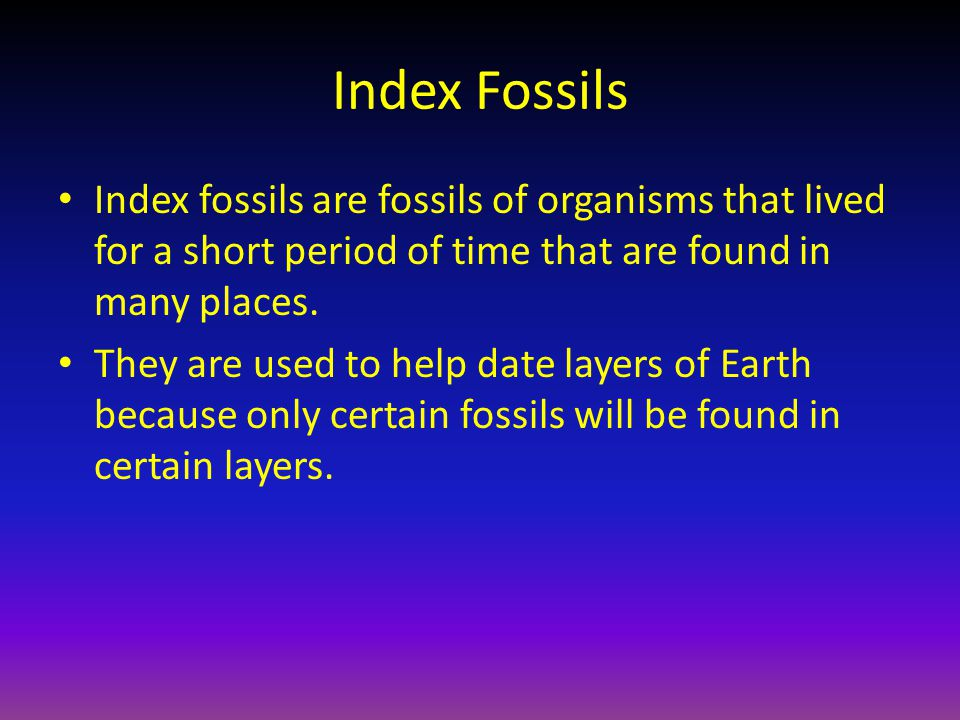 Index Fossils Index fossils are fossils of organisms that lived for a short period of time that are found in many places. They are used to help date l