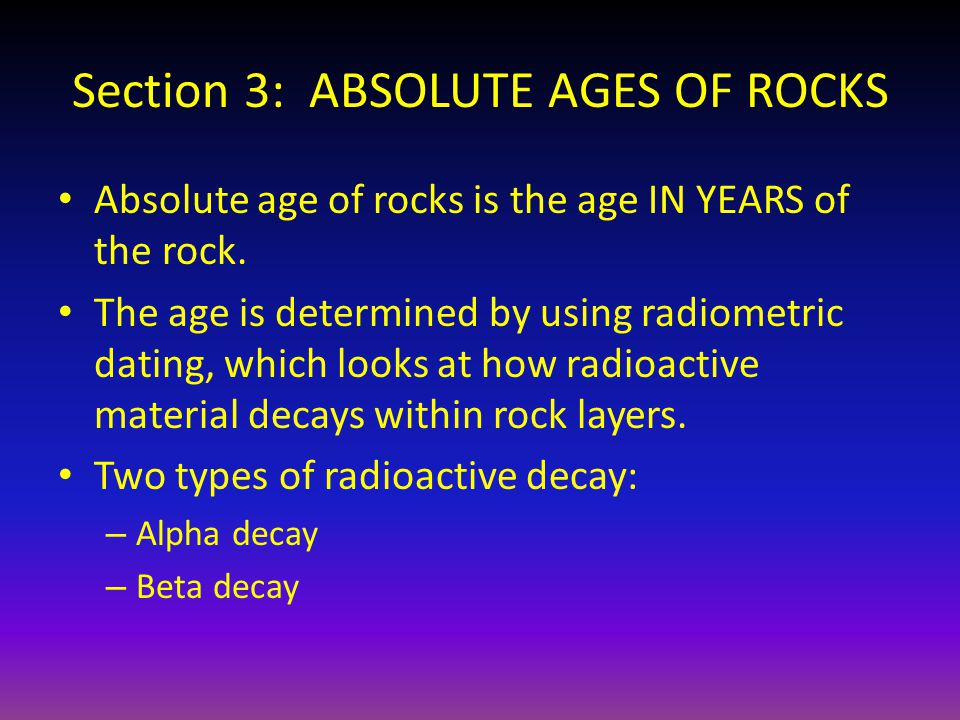 Section 3: ABSOLUTE AGES OF ROCKS Absolute age of rocks is the age IN YEARS of the rock. The age is determined by using radiometric dating, which look