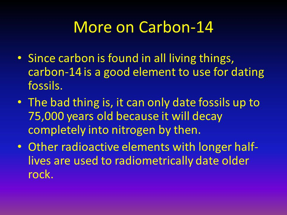 More on Carbon-14 Since carbon is found in all living things, carbon-14 is a good element to use for dating fossils. The bad thing is, it can only dat