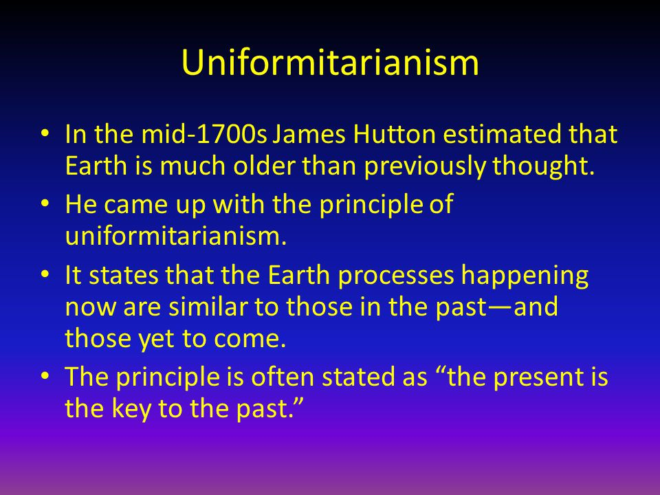 Uniformitarianism In the mid-1700s James Hutton estimated that Earth is much older than previously thought. He came up with the principle of uniformit