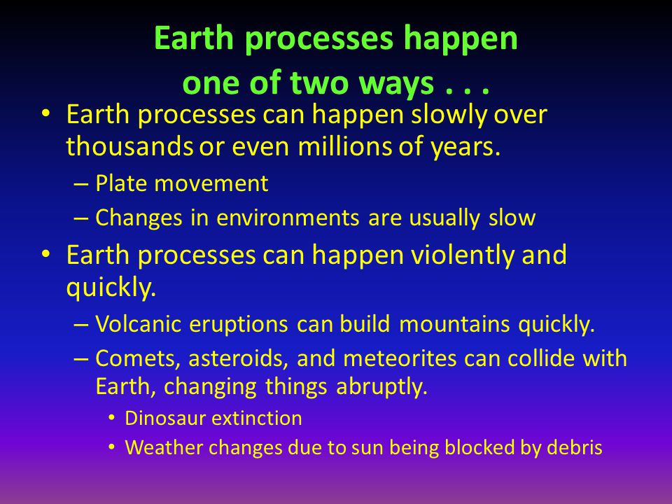 Earth processes happen one of two ways... Earth processes can happen slowly over thousands or even millions of years. – Plate movement – Changes in en